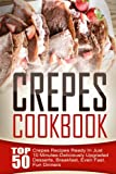 Crepes Cookbook: Top 50 Crepes Recipes Ready In Just 10 Minutes-Deliciously Upgraded Desserts, Breakfast, Even Fast, Fun Dinners