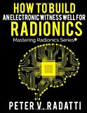 How to Build an Electronic Witness Well for Radionics (E-Well): Volume 2 (Mastering Radionics Series)