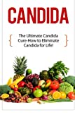 Candida: The Ultimate Candida Cure Guide to Eliminate Candida for Life! (Candida - Candida Cure - Candida Cleanse - Candida Diet - Candida Recipes - Candida Therapy - Yeast Infection - Candidiasis)