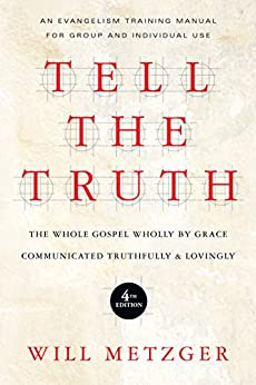 Tell the Truth: The Whole Gospel Wholly by Grace Communicated Truthfully & Lovingly by [Metzger, Will]