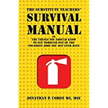 The Substitute Teachers' Survival Manual: or The Things You Should Know To Get Through One Of The Toughest Jobs You May Ever Have