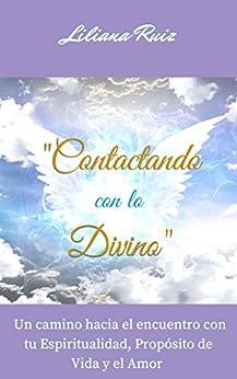 CONTACTANDO CON LO DIVINO: Un Camino Hacia el Encuentro con Tu Espiritualidad, Propósito de Vida y el Amor (Angeles, Arcángeles, Maestros Ascendidos) de [Ruiz, Liliana]