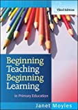 Beginning Teaching, Beginning Learning: in Primary Education: Written by Janet Moyles, 2007 Edition, (3rd Edition) Publisher: Open University Press [Paperback]