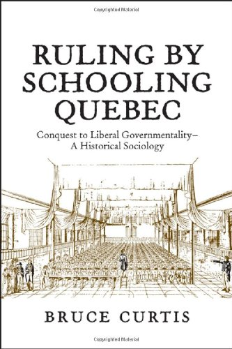 Ruling by Schooling Quebec: Conquest to Liberal Governmentality - A Historical Sociology