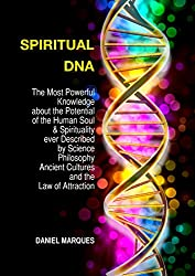 Spiritual DNA: The Most Powerful Knowledge about the Potential of the Human Soul and Spirituality ever described by Science, Philosophy, Ancient Cultures and the Law of Attraction