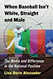 img - for When Baseball Isn't White, Straight and Male: The Media and Difference in the National Pastime book / textbook / text book
