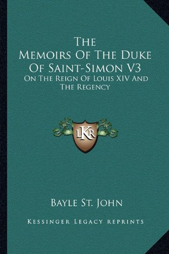 The Memoirs Of The Duke Of Saint-Simon V3: On The Reign Of Louis XIV And The Regency pdf