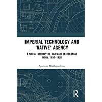 Imperial Technology and 'Native' Agency: A Social History of Railways in Colonial India, 1850-1920 (Empires and the Making of the Modern World, 1650-2000)