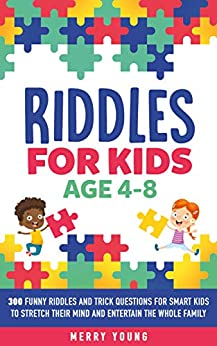 Riddles For Kids Age 4-8: 300 Funny Riddles and Trick Questions for Smart Kids to Stretch Their Mind  and Entertain the Whole Family (Riddles For Smart Kids Book 2) by [Young, Merry]