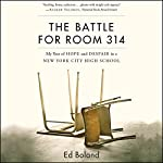 The Battle for Room 314: My Year of Hope and Despair in a New York City High School | Ed Boland