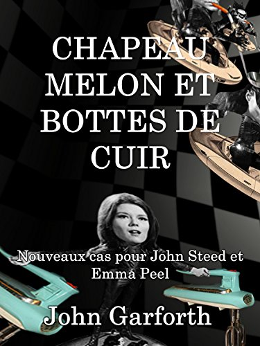 CHAPEAU MELON ET BOTTES DE CUIR: Nouveaux cas pour John Steed et Emma Peel (French Edition)