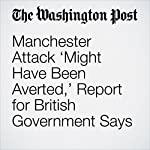 Manchester Attack 'Might Have Been Averted,' Report for British Government Says | William Booth