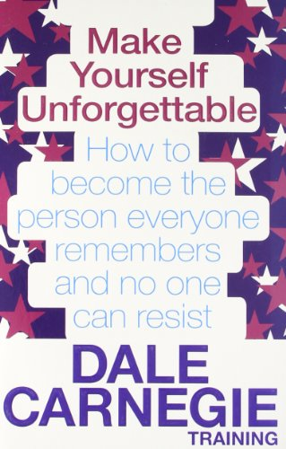 Make Yourself Unforgettable: How to Become the Person Everyone Remembers and No One Can Resist. by Dale Carnegie Trainin