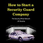How to Start a Security Guard Company: Creative Strategies for Getting Your Private Security Agency Up and Running | J W Murphey
