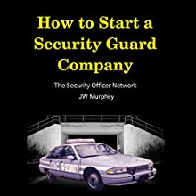 How to Start a Security Guard Company: Creative Strategies for Getting your Private Security Agency Up and Running Audiobook by J W Murphey Narrated by J W Murphey
