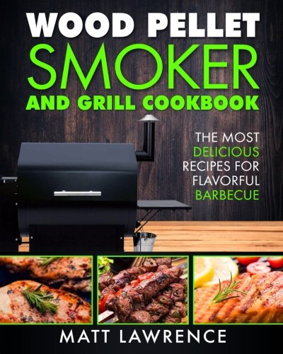 Wood Pellet Smoker and Grill Cookbook: The Most Delicious Recipes for Flavorful Barbecue by Matt Lawrence