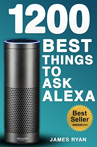 Alexa: 1200 Best Things To Ask Alexa - The Top Alexa Questions You Wish You Knew (2017 Edition): (FREE: Download Inside) ()