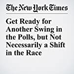 Get Ready for Another Swing in the Polls, but Not Necessarily a Shift in the Race | Nate Cohn