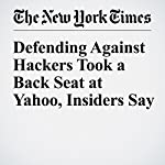 Defending Against Hackers Took a Back Seat at Yahoo, Insiders Say | Vindu Goel,Nicole Perlroth
