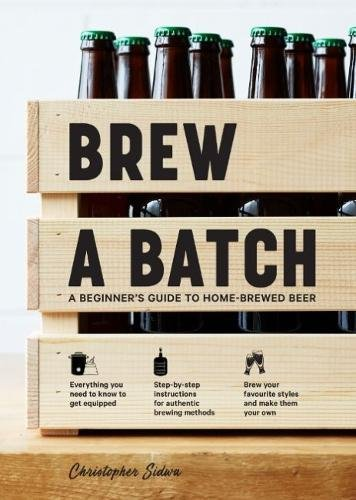 Brew a Batch: A beginner's guide to home brewed beer by Chris Sidwa