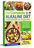 The Complete Alkaline Diet Guide Book for Beginners: Understand pH, Eat Well with Easy Alkaline Diet Cookbook and more than 50 Delicious Recipes. 10 Day Meal Plan