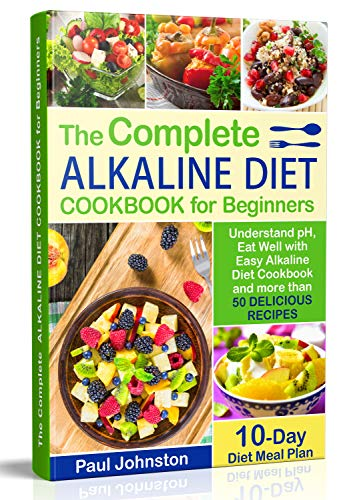The Complete Alkaline Diet Guide Book for Beginners: Understand pH, Eat Well with Easy Alkaline Diet Cookbook and more than 50 Delicious Recipes. 10 Day Meal Plan by Paul Johnston