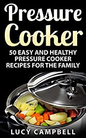 Pressure Cooker: 50 Easy And Healthy Pressure Cooker Recipes For The Family (Slow Cooker, Pressure Cooker Cookbook, Pressure Cooker Recipes, Electric Pressure Cooker Cookbook, Instant Pot Cookbook)