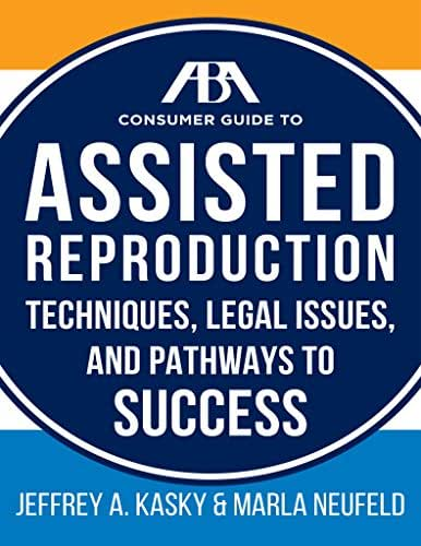 The ABA Guide to Assisted Reproduction: Techniques, Legal Issues, and Pathways to Success (ABA Consumer Guide)
