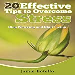 20 Effective Tips to Overcome Stress: Stop Worrying and Start Living | Jamie Botello