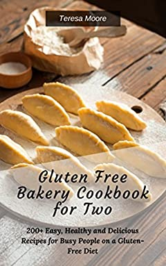 Gluten Free Bakery Cookbook for Two:  200+ Easy, Healthy and Delicious Recipes for Busy People on a Gluten-Free Diet (Quick and Easy Natural Food 7)