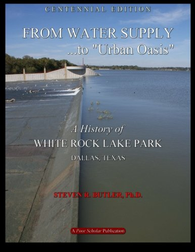 From Water Supply to Urban Oasis: A History of White Rock Lake Park, Dallas, Texas (Rock Oasis White)