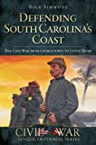 Defending South Carolina s Coast: The Civil War from Georgetown to Little River (Civil War Series)