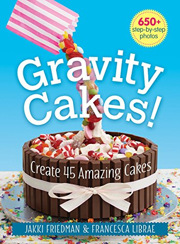 Gravity Cakes!: Create 45 Amazing Cakes by Jakki Friedman, Francesca Librae