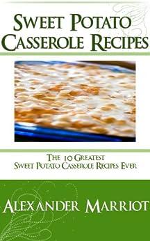 Sweet Potato Casserole Recipes: The 10 Greatest Sweet Potato Casserole Recipes Ever by [Marriot, Alexander]