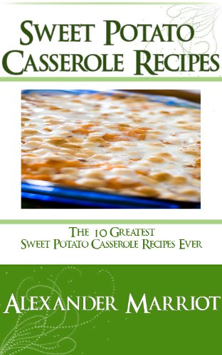 (Sweet Potato Casserole Recipes: The 10 Greatest Sweet Potato Casserole Recipes Ever)