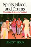 Spirits, Blood, and Drums : The Orisha Religion in Trinidad, Houk, James, 1566393493