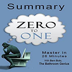 A 26-Minutes Summary of Zero to One: Notes on Startups, How to Build the Future