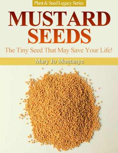 Mustard Seeds: The Tiny Seed That May Save Your Life! (Plant & Seed Legacy Series Book 1) by [Montanye, Mary Jo]