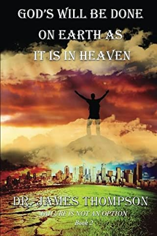 God's Will Be Done On Earth As It Is In Heaven (Failure Is Not An Option) (Volume 2) (As It Is Volume 2)
