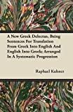 A New Greek Delectus, Being Sentences for Translation from Greek into English and English into Greek; Arranged in a Systematic Progression, Raphael Kuhner, 1446074587