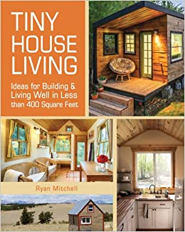 tiny house living ideas for building and living well in less than 400 square feet ryan mitchell 0884955198384 amazoncom books