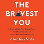The Bravest You: Five Steps to Fight Your Biggest Fears, Find Your Passion, and Unlock Your Extraordinary Life | Adam Kirk Smith