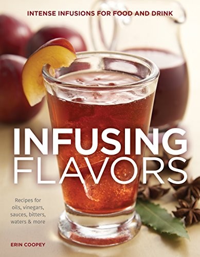 Infusing Flavors: Intense Infusions for Food and Drink: Recipes for oils, vinegars, sauces, bitters, waters & more (Recipes Spice Tea)