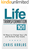 Life Transformation 101: 16 Ways To Change Your Life and Achieve Your Goals