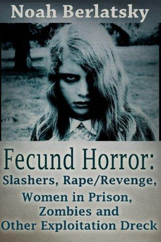 Fecund Horror: Slashers, Rape/Revenge, Women In Prison, Zombies And Other Exploitation Dreck