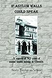 img - for If Asylum Walls Could Speak: A memoir of 50 years of mental health nursing at Glenside. book / textbook / text book