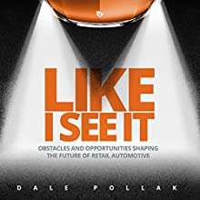 Like I See It: Obstacles and Opportunities Shaping the Future of Retail Automotive Audiobook by Dale Pollak Narrated by Brian Holsopple