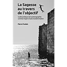La Sagesse au travers de l'objectif: Guide pratique de la photographie comme moyen d'auto-transformation (French Edition)