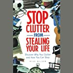 Stop Clutter From Stealing Your Life: Discover Why You Clutter and How You Can Stop | Mike Nelson