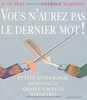 Vous n'aurez pas le dernier mot ! : petite anthologie désinvolte des plus belles réparties, Piat, Jean (Ed.)